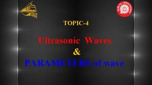 TOPIC4 Ultrasonic Waves PARAMETERS of wave Ultrasonic Waves