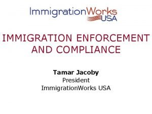 IMMIGRATION ENFORCEMENT AND COMPLIANCE Tamar Jacoby President Immigration