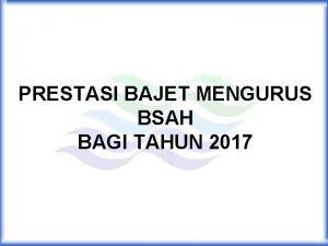 PRESTASI BAJET MENGURUS BSAH BAGI TAHUN 2017 AGIHAN
