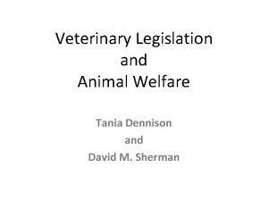 Veterinary Legislation and Animal Welfare Tania Dennison and