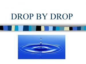 DROP BY DROP INTRODUCTION n Every drop of