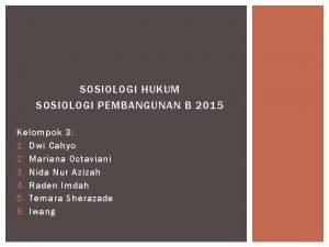 SOSIOLOGI HUKUM SOSIOLOGI PEMBANGUNAN B 2015 Kelompok 3