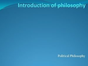 Introduction of philosophy Political Philosophy Political Philosophy Everyone