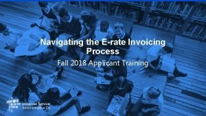 Navigating the Erate Invoicing Process Fall 2018 Applicant