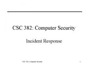 CSC 382 Computer Security Incident Response CSC 382