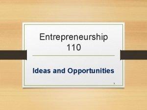 Entrepreneurship 110 Ideas and Opportunities 1 Ideas vs