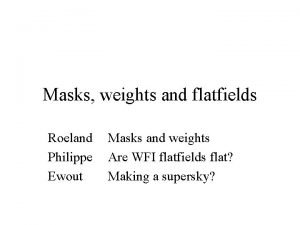 Masks weights and flatfields Roeland Philippe Ewout Masks