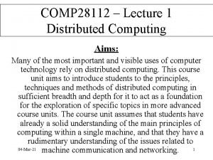 COMP 28112 Lecture 1 Distributed Computing Aims Many