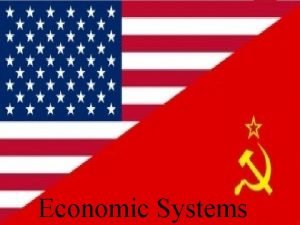 Economic Systems Why do we have Economic Systems