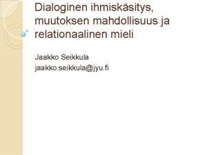 Dialoginen ihmisksitys muutoksen mahdollisuus ja relationaalinen mieli Jaakko