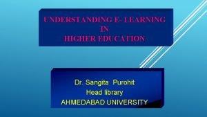 UNDERSTANDING E LEARNING IN HIGHER EDUCATION Dr Sangita