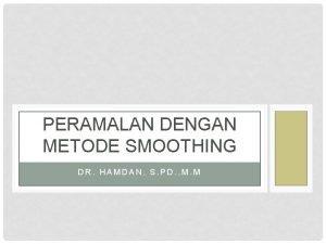 PERAMALAN DENGAN METODE SMOOTHING DR HAMDAN S PD