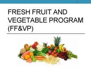 1 FRESH FRUIT AND VEGETABLE PROGRAM FFVP 2