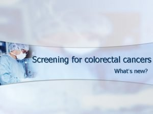 Screening for colorectal cancers Whats new Colorectal Cancer