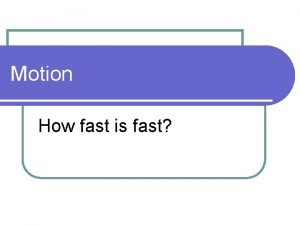Motion How fast is fast Motion l Motion