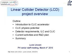 Linear Collider Detector LCD project overview Outline Introduction