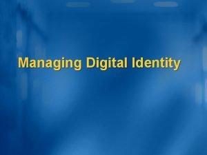 Managing Digital Identity Agenda Identity Management where are