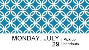 MONDAY JULY 29 Pick up handouts SIGNATURE SHEETS