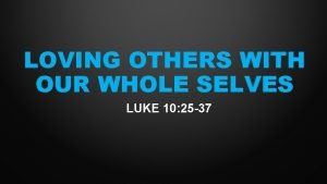 LOVING OTHERS WITH OUR WHOLE SELVES LUKE 10