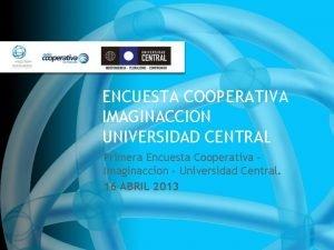 ENCUESTA COOPERATIVA IMAGINACCION UNIVERSIDAD CENTRAL Primera Encuesta Cooperativa