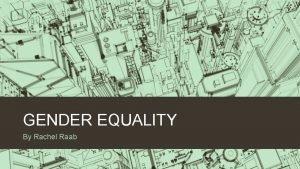 GENDER EQUALITY By Rachel Raab Why is gender