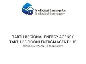 TARTU REGIONAL ENERGY AGENCY TARTU REGIOONI ENERGIAAGENTUUR Martin