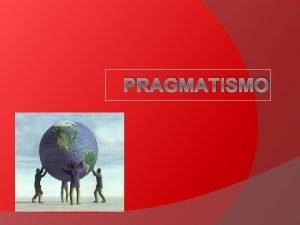 PRAGMATISMO Qu es el pragmatismo Corriente filosfica creada