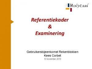 Referentiekader Examinering Gebruikersbijeenkomst Rekenblokken Kees Corbet 10 november