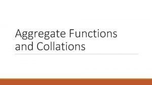 Aggregate Functions and Collations Aggregate Functions Aggregators aggregate