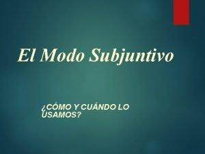 El Modo Subjuntivo CMO Y CUNDO LO USAMOS