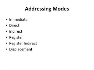 Addressing Modes Immediate Direct Indirect Register Indirect Displacement