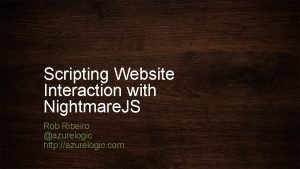 Scripting Website Interaction with Nightmare JS Rob Ribeiro