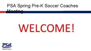 PSA Spring PreK Soccer Coaches Meeting WELCOME PSA
