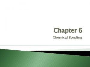 Chapter 6 Chemical Bonding Chemical Bonding Chemical Bond