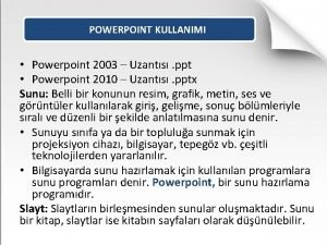 POWERPOINT KULLANIMI Powerpoint 2003 Uzants ppt Powerpoint 2010