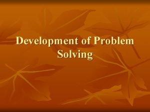 Development of Problem Solving Problem Solving n Definition