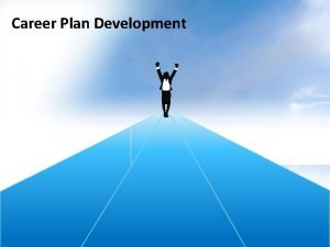 Career Plan Development Career Plan Development Because of