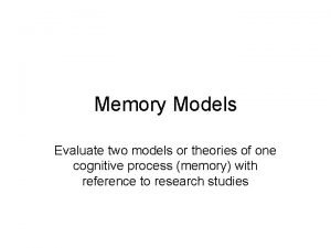 Memory Models Evaluate two models or theories of