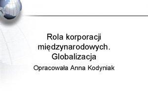 Rola korporacji midzynarodowych Globalizacja Opracowaa Anna Kodyniak Korporacja