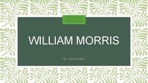 WILLIAM MORRIS By Kelsey Hanko William Morris 1834