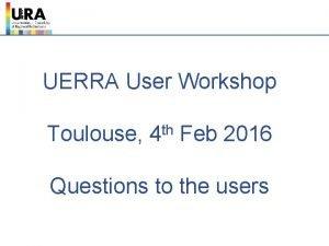 UERRA User Workshop Toulouse th 4 Feb 2016