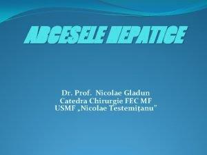 ABCESELE HEPATICE Dr Prof Nicolae Gladun Catedra Chirurgie