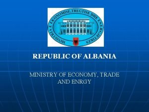 REPUBLIC OF ALBANIA MINISTRY OF ECONOMY TRADE AND