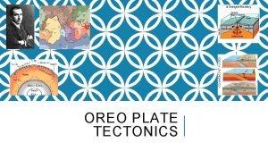 OREO PLATE TECTONICS THEORY OF PLATE TECTONICS v