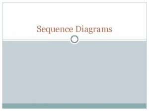 Sequence Diagrams A sequence diagram that duplicates most