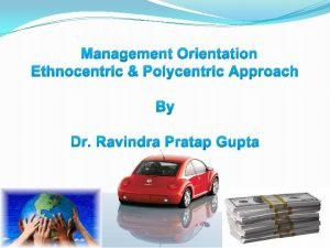 Management Orientation Ethnocentric Polycentric Approach By Dr Ravindra