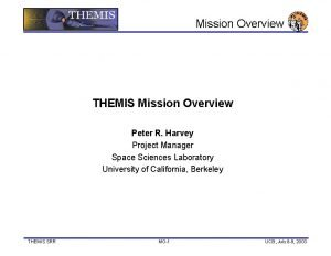 Mission Overview THEMIS Mission Overview Peter R Harvey