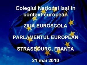 Colegiul Naional Iai n context european ZIUA EUROSCOLA