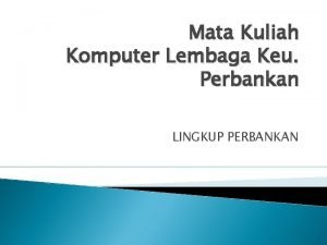 Mata Kuliah Komputer Lembaga Keu Perbankan LINGKUP PERBANKAN