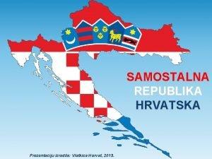 SAMOSTALNA REPUBLIKA HRVATSKA Prezentaciju izradila Vlatkica Horvat 2015